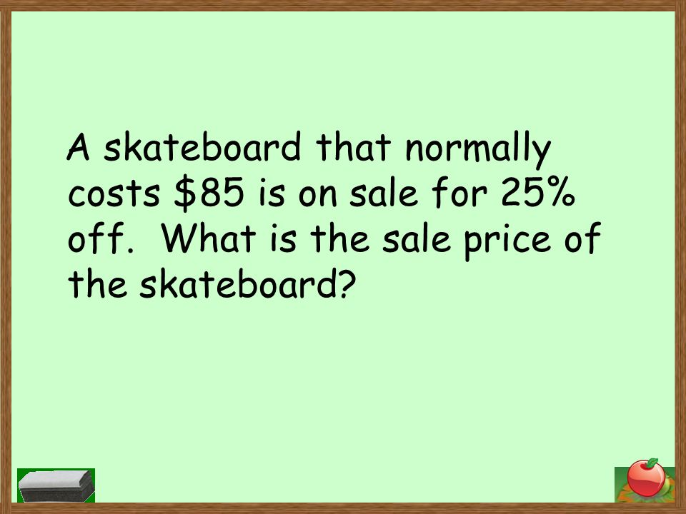 A skateboard that normally costs $85 is on sale for 25% off.