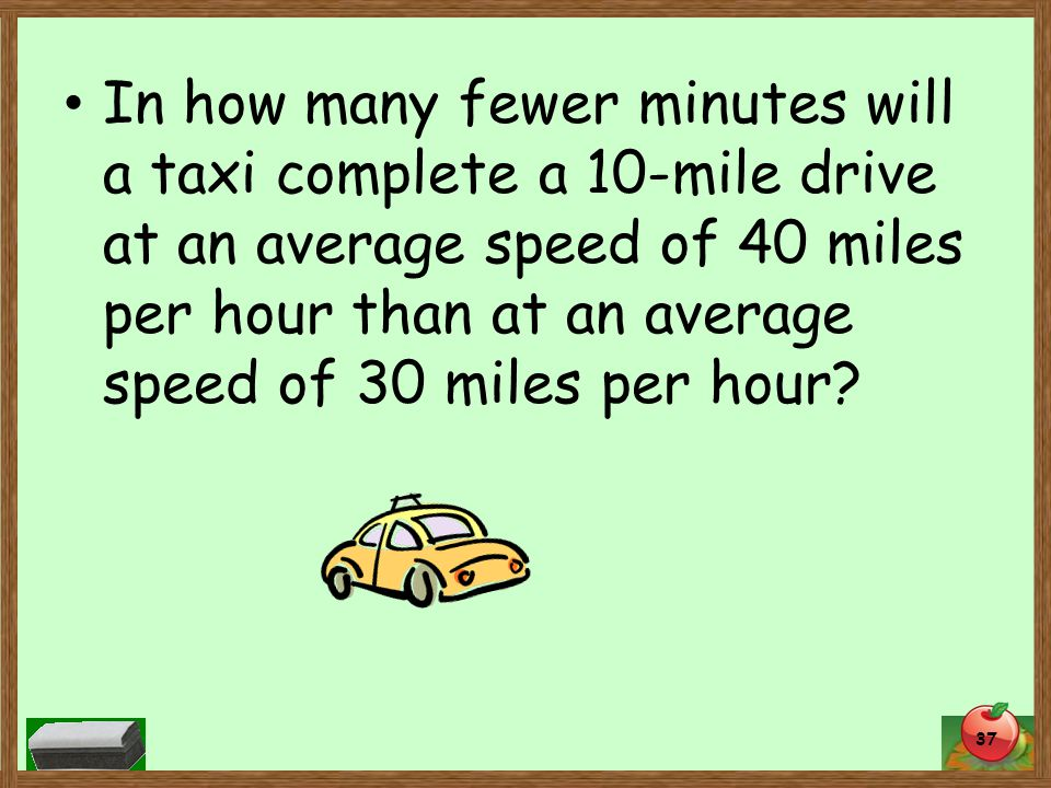 In how many fewer minutes will a taxi complete a 10-mile drive at an average speed of 40 miles per hour than at an average speed of 30 miles per hour.