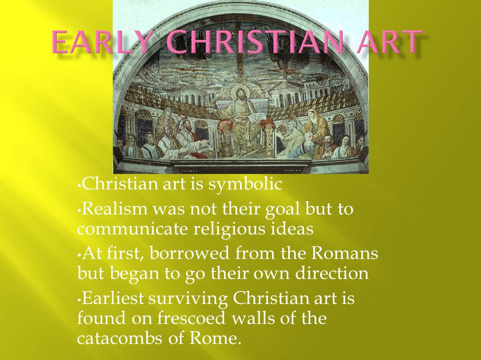 Christian art is symbolic Realism was not their goal but to communicate religious ideas At first, borrowed from the Romans but began to go their own direction Earliest surviving Christian art is found on frescoed walls of the catacombs of Rome.