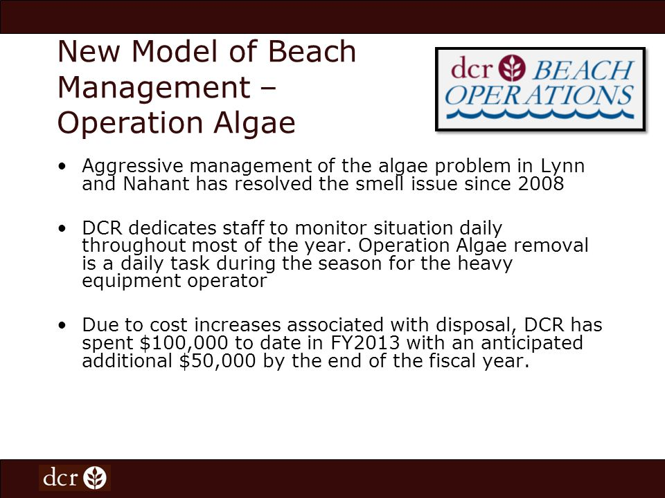 New Model of Beach Management – Operation Algae Aggressive management of the algae problem in Lynn and Nahant has resolved the smell issue since 2008 DCR dedicates staff to monitor situation daily throughout most of the year.