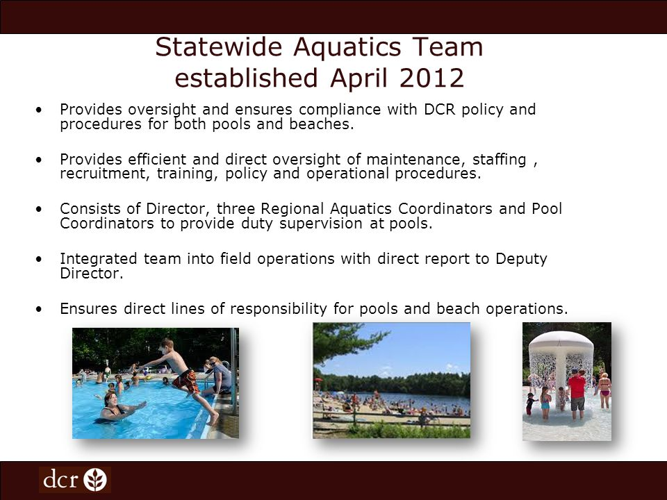 Statewide Aquatics Team established April 2012 Provides oversight and ensures compliance with DCR policy and procedures for both pools and beaches.