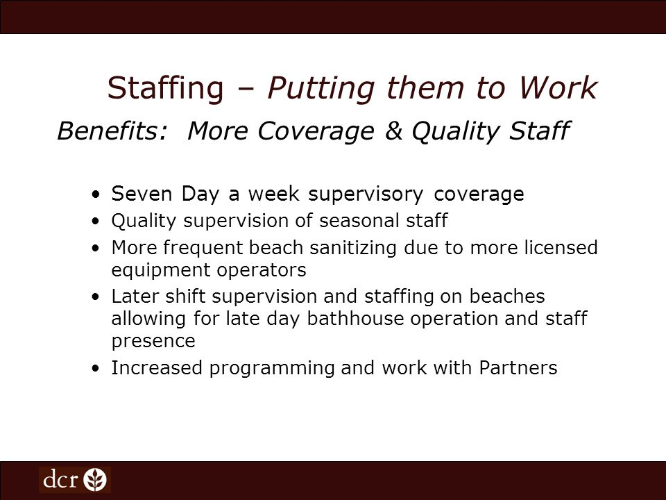 Staffing – Putting them to Work Benefits: More Coverage & Quality Staff Seven Day a week supervisory coverage Quality supervision of seasonal staff More frequent beach sanitizing due to more licensed equipment operators Later shift supervision and staffing on beaches allowing for late day bathhouse operation and staff presence Increased programming and work with Partners
