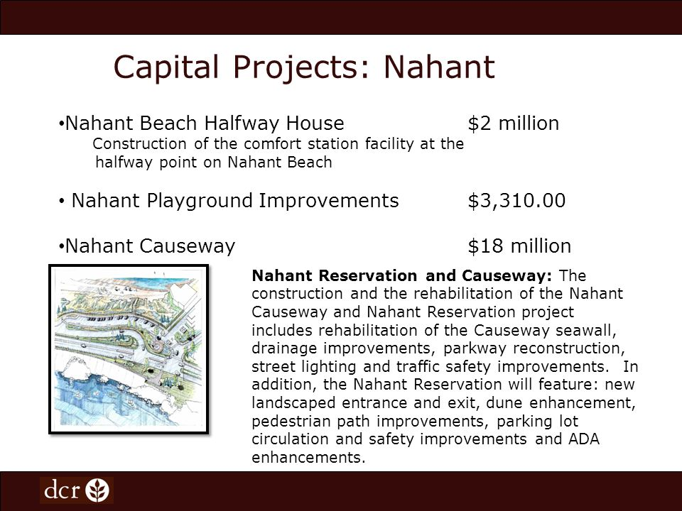 Capital Projects: Nahant Nahant Reservation and Causeway: The construction and the rehabilitation of the Nahant Causeway and Nahant Reservation project includes rehabilitation of the Causeway seawall, drainage improvements, parkway reconstruction, street lighting and traffic safety improvements.