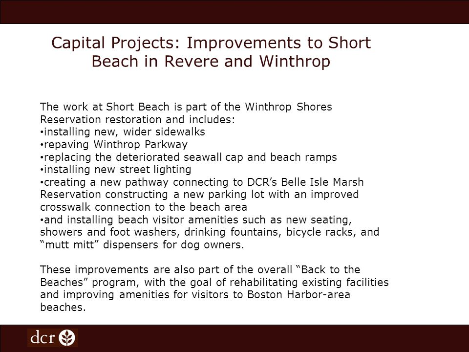 Capital Projects: Improvements to Short Beach in Revere and Winthrop The work at Short Beach is part of the Winthrop Shores Reservation restoration and includes: installing new, wider sidewalks repaving Winthrop Parkway replacing the deteriorated seawall cap and beach ramps installing new street lighting creating a new pathway connecting to DCRs Belle Isle Marsh Reservation constructing a new parking lot with an improved crosswalk connection to the beach area and installing beach visitor amenities such as new seating, showers and foot washers, drinking fountains, bicycle racks, and mutt mitt dispensers for dog owners.