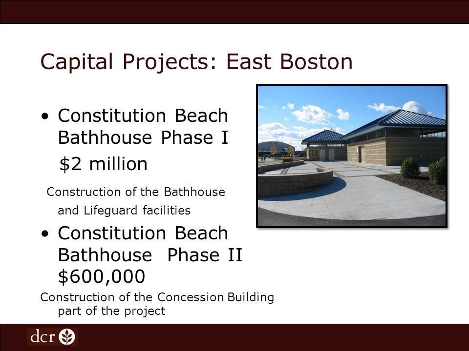 Capital Projects: East Boston Constitution Beach Bathhouse Phase I $2 million Construction of the Bathhouse and Lifeguard facilities Constitution Beach Bathhouse Phase II $600,000 Construction of the Concession Building part of the project