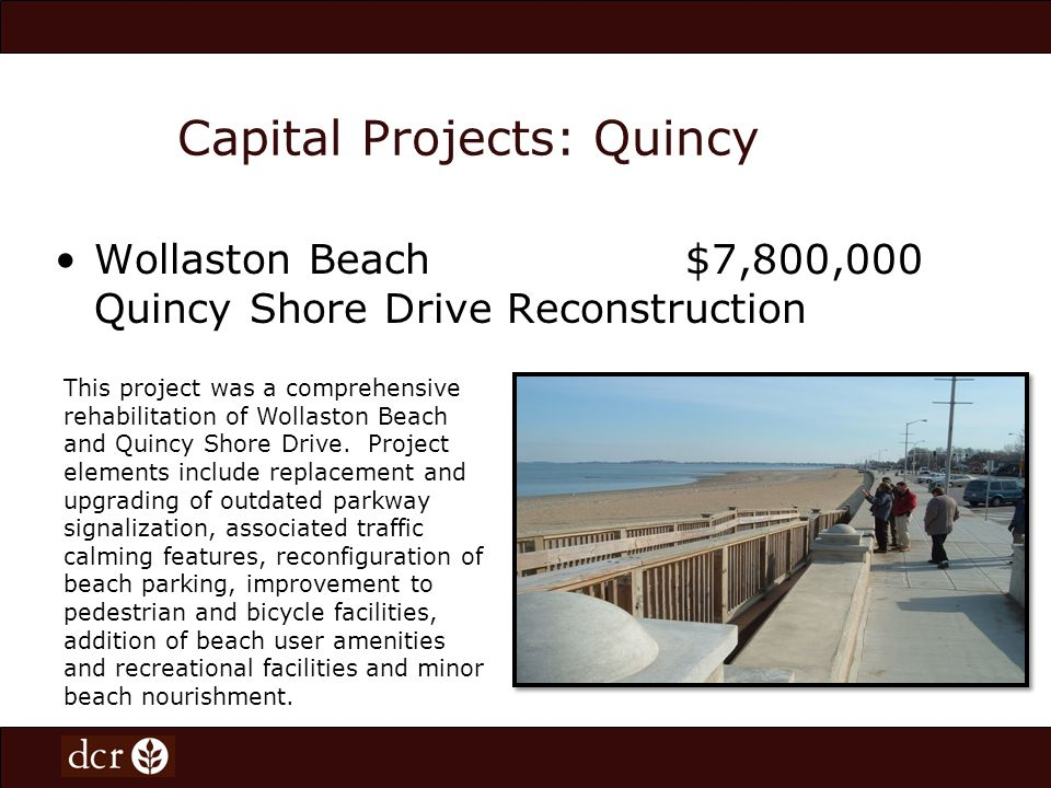 Capital Projects: Quincy Wollaston Beach $7,800,000 Quincy Shore Drive Reconstruction This project was a comprehensive rehabilitation of Wollaston Beach and Quincy Shore Drive.
