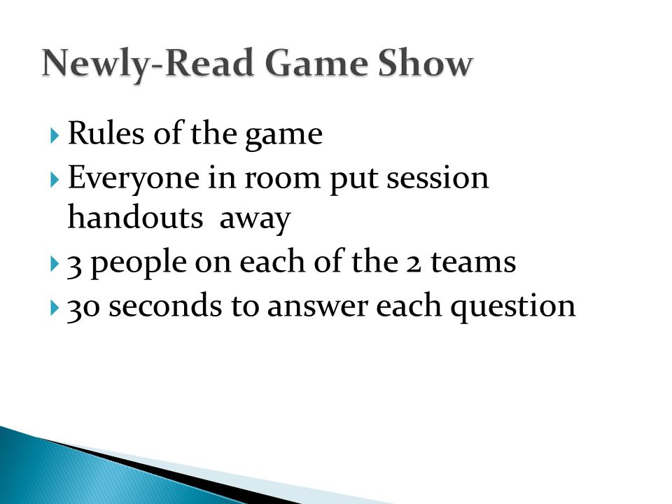 Rules of the game Everyone in room put session handouts away 3 people on each of the 2 teams 30 seconds to answer each question