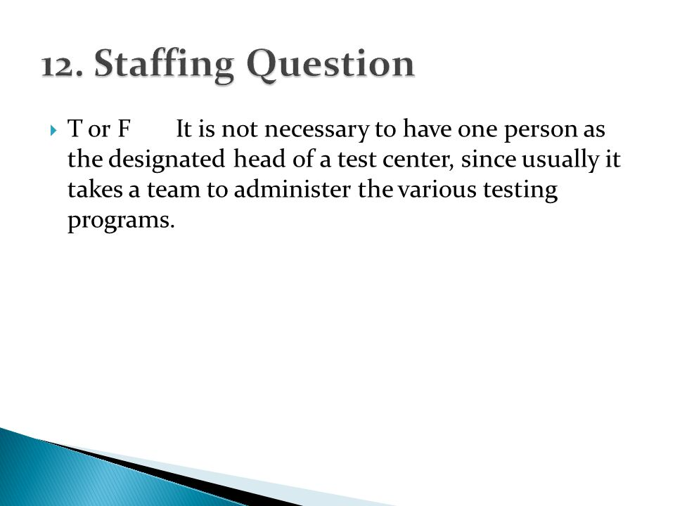 T or FIt is not necessary to have one person as the designated head of a test center, since usually it takes a team to administer the various testing programs.