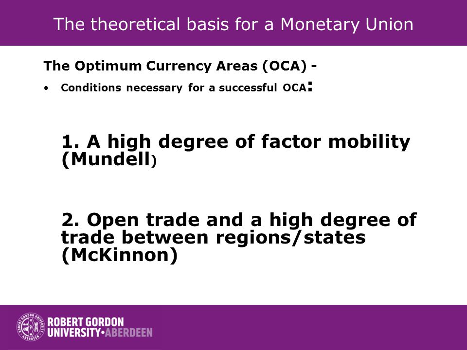The theoretical basis for a Monetary Union The Optimum Currency Areas (OCA) - Conditions necessary for a successful OCA : 1.