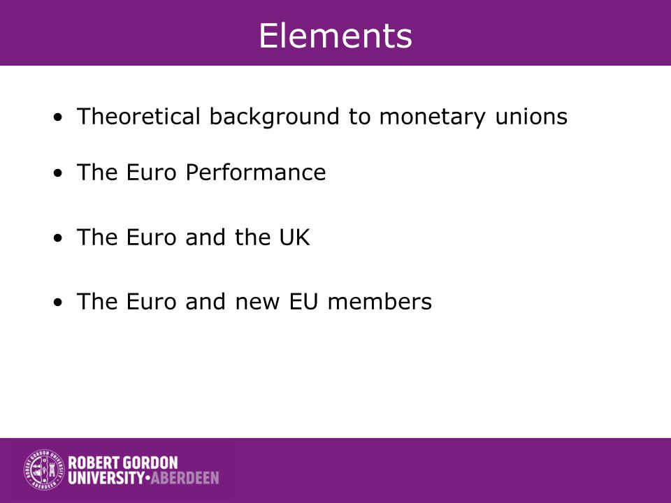 Elements Theoretical background to monetary unions The Euro Performance The Euro and the UK The Euro and new EU members