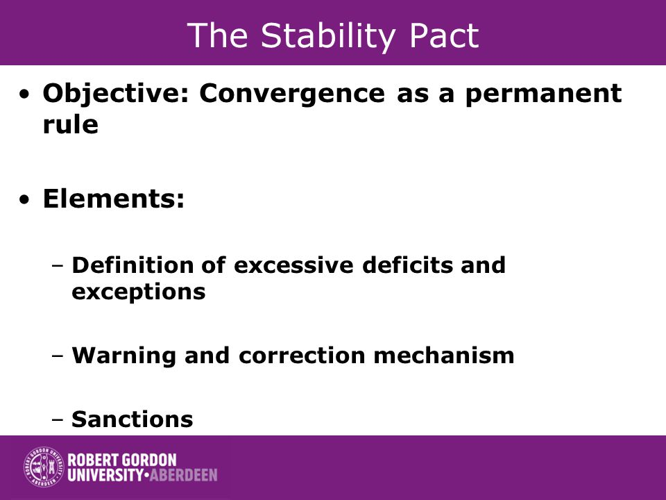 The Stability Pact Objective: Convergence as a permanent rule Elements: –Definition of excessive deficits and exceptions –Warning and correction mechanism –Sanctions