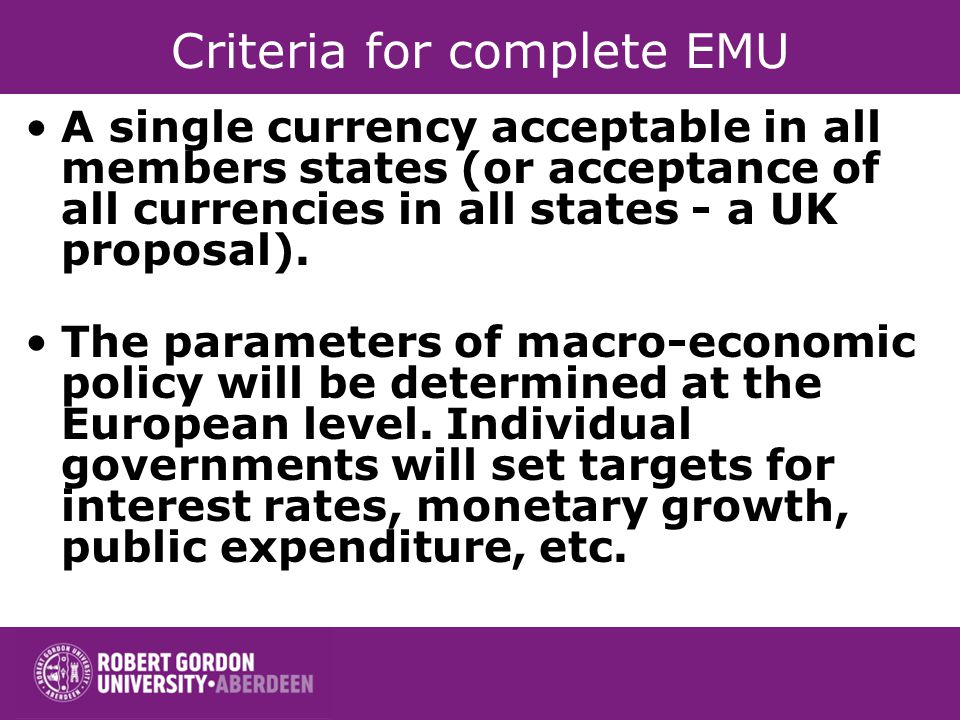Criteria for complete EMU A single currency acceptable in all members states (or acceptance of all currencies in all states - a UK proposal).