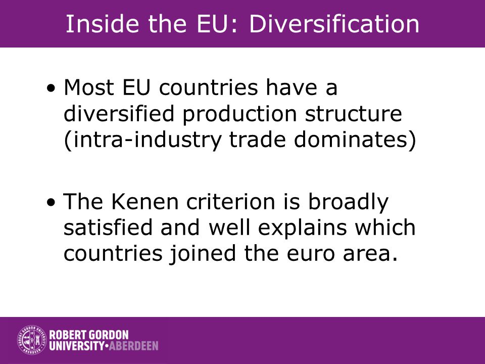 Inside the EU: Diversification Most EU countries have a diversified production structure (intra-industry trade dominates) The Kenen criterion is broadly satisfied and well explains which countries joined the euro area.