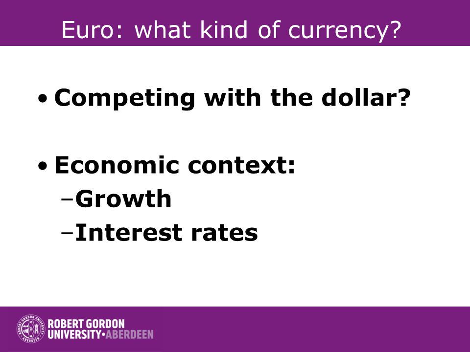 Euro: what kind of currency Competing with the dollar Economic context: –Growth –Interest rates