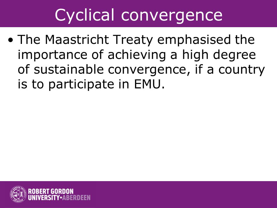 Cyclical convergence The Maastricht Treaty emphasised the importance of achieving a high degree of sustainable convergence, if a country is to participate in EMU.