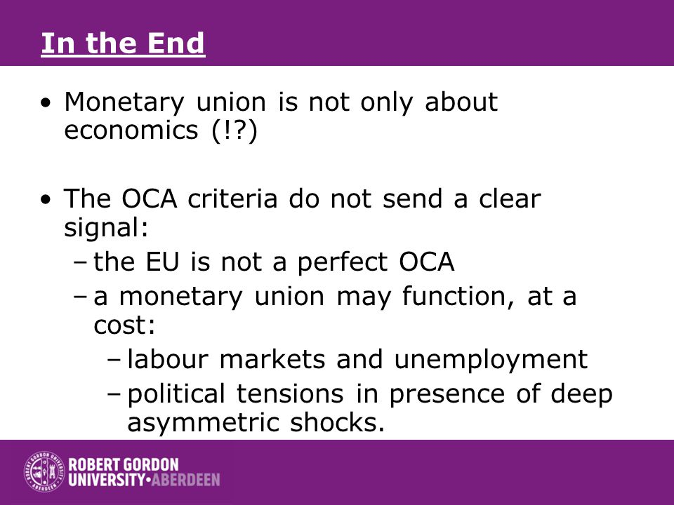 In the End Monetary union is not only about economics (! ) The OCA criteria do not send a clear signal: –the EU is not a perfect OCA –a monetary union may function, at a cost: –labour markets and unemployment –political tensions in presence of deep asymmetric shocks.
