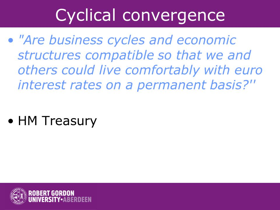 Cyclical convergence Are business cycles and economic structures compatible so that we and others could live comfortably with euro interest rates on a permanent basis HM Treasury