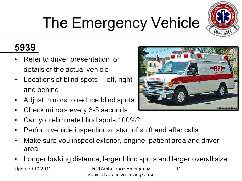 The Emergency Vehicle Refer to driver presentation for details of the actual vehicle Locations of blind spots – left, right and behind Adjust mirrors to reduce blind spots Check mirrors every 3-5 seconds Can you eliminate blind spots 100%.
