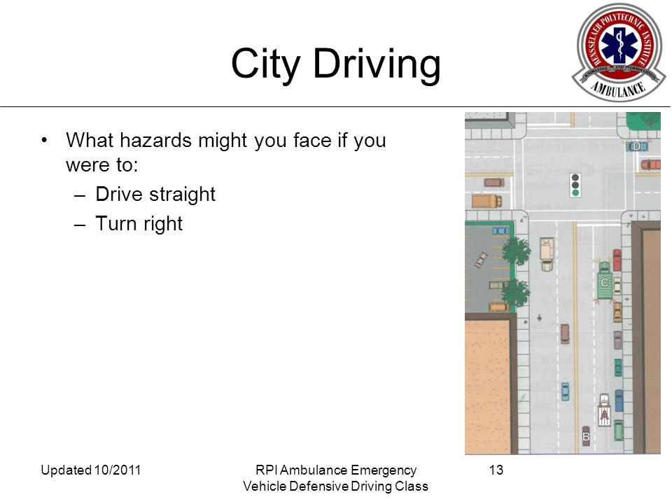City Driving What hazards might you face if you were to: –Drive straight –Turn right Updated 10/2011RPI Ambulance Emergency Vehicle Defensive Driving Class 13