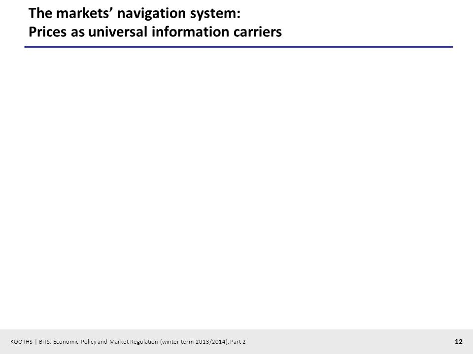 KOOTHS | BiTS: Economic Policy and Market Regulation (winter term 2013/2014), Part 2 12 The markets navigation system: Prices as universal information carriers