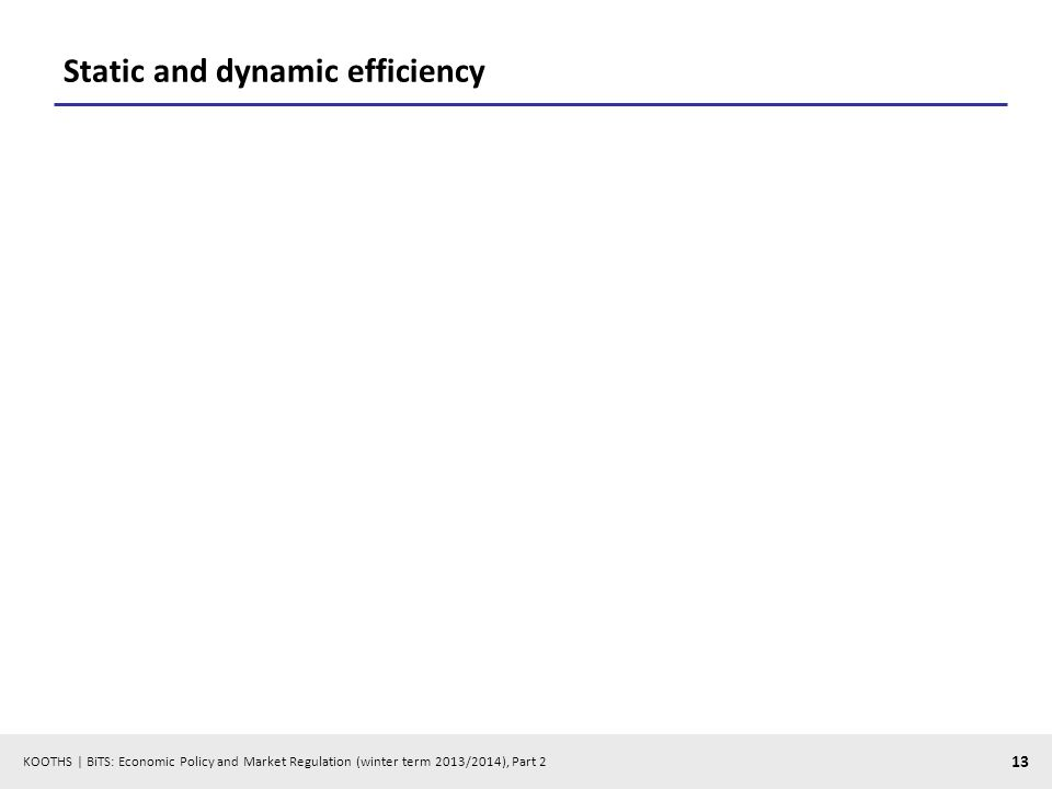 KOOTHS | BiTS: Economic Policy and Market Regulation (winter term 2013/2014), Part 2 13 Static and dynamic efficiency