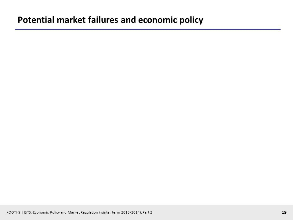 KOOTHS | BiTS: Economic Policy and Market Regulation (winter term 2013/2014), Part 2 19 Potential market failures and economic policy