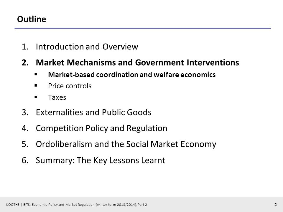 KOOTHS | BiTS: Economic Policy and Market Regulation (winter term 2013/2014), Part 2 2 Outline 1.Introduction and Overview 2.Market Mechanisms and Government Interventions Market-based coordination and welfare economics Price controls Taxes 3.Externalities and Public Goods 4.Competition Policy and Regulation 5.Ordoliberalism and the Social Market Economy 6.Summary: The Key Lessons Learnt