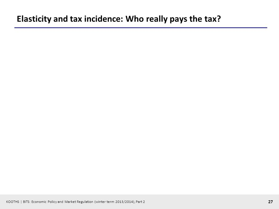 KOOTHS | BiTS: Economic Policy and Market Regulation (winter term 2013/2014), Part 2 27 Elasticity and tax incidence: Who really pays the tax