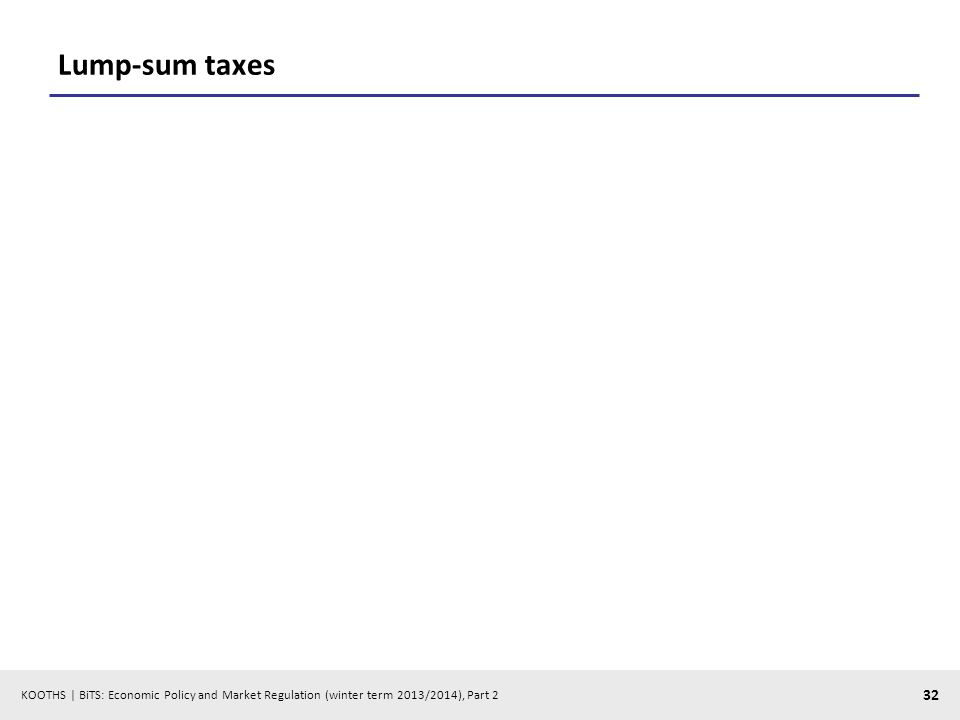 KOOTHS | BiTS: Economic Policy and Market Regulation (winter term 2013/2014), Part 2 32 Lump-sum taxes