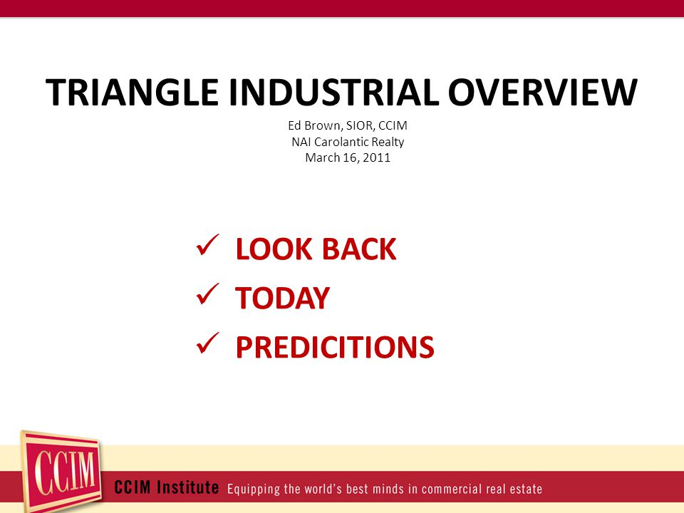TRIANGLE INDUSTRIAL OVERVIEW LOOK BACK TODAY PREDICITIONS Ed Brown, SIOR, CCIM NAI Carolantic Realty March 16, 2011