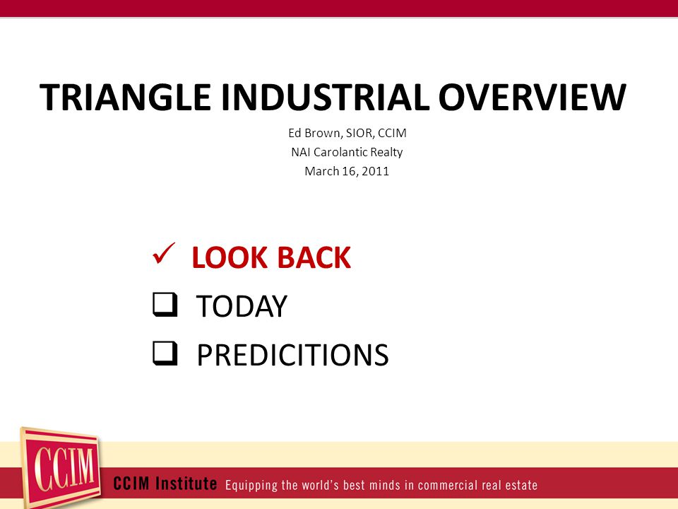 TRIANGLE INDUSTRIAL OVERVIEW Ed Brown, SIOR, CCIM NAI Carolantic Realty March 16, 2011 LOOK BACK TODAY PREDICITIONS
