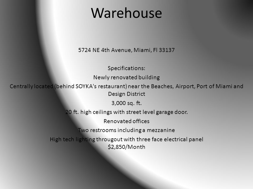 Warehouse 5724 NE 4th Avenue, Miami, Fl 33137 Specifications: Newly renovated building Centrally located (behind SOYKA s restaurant) near the Beaches, Airport, Port of Miami and Design District 3,000 sq.