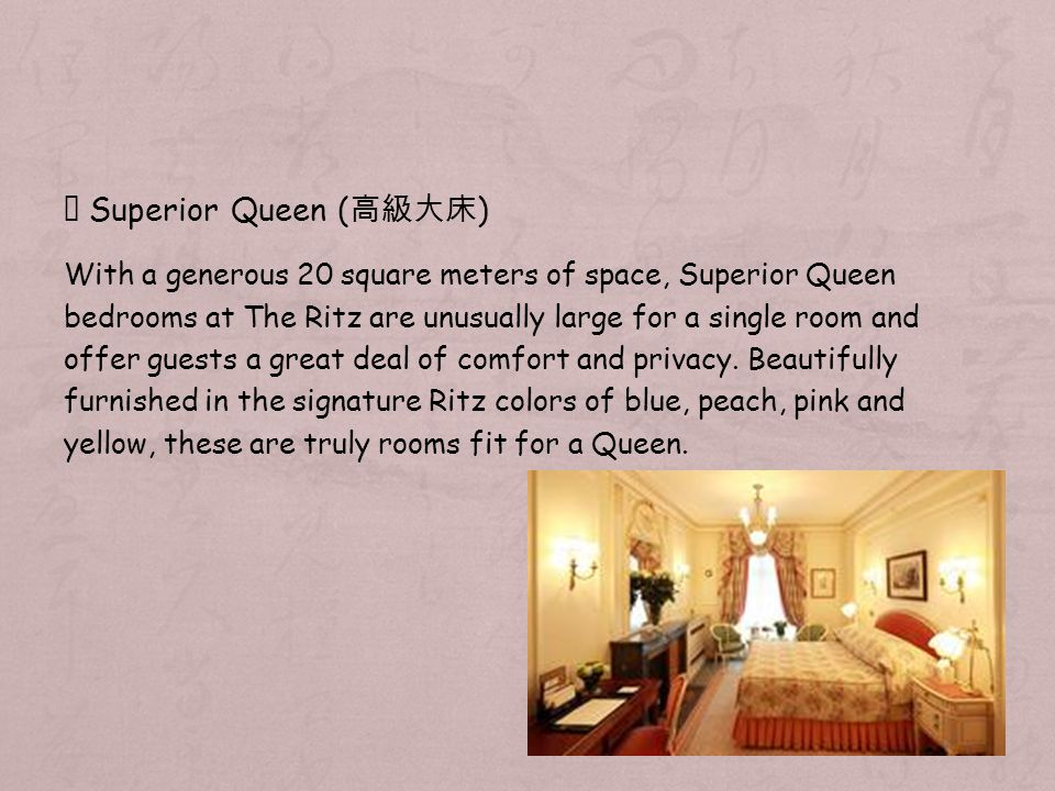 Superior Queen ( ) With a generous 20 square meters of space, Superior Queen bedrooms at The Ritz are unusually large for a single room and offer guests a great deal of comfort and privacy.