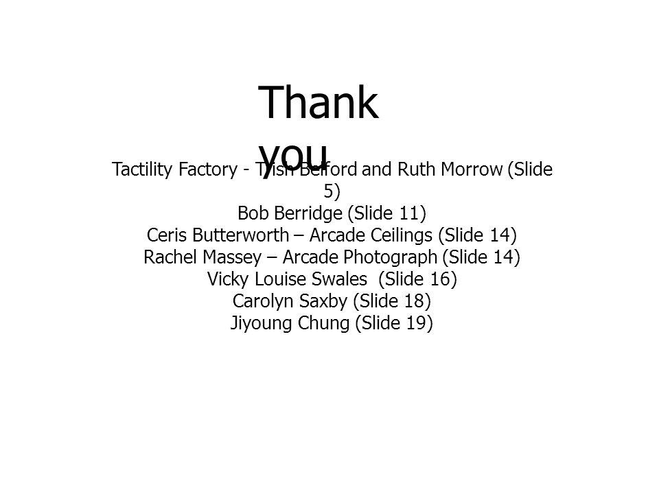 Thank you Tactility Factory - Trish Belford and Ruth Morrow (Slide 5) Bob Berridge (Slide 11) Ceris Butterworth – Arcade Ceilings (Slide 14) Rachel Massey – Arcade Photograph (Slide 14) Vicky Louise Swales (Slide 16) Carolyn Saxby (Slide 18) Jiyoung Chung (Slide 19)