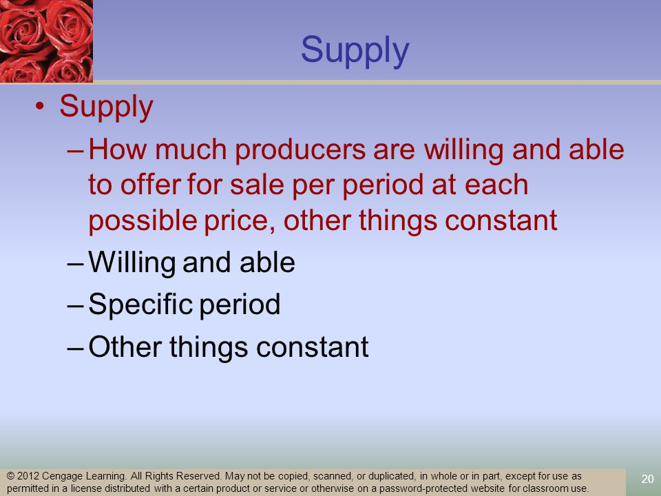 20 Supply –How much producers are willing and able to offer for sale per period at each possible price, other things constant –Willing and able –Specific period –Other things constant © 2012 Cengage Learning.