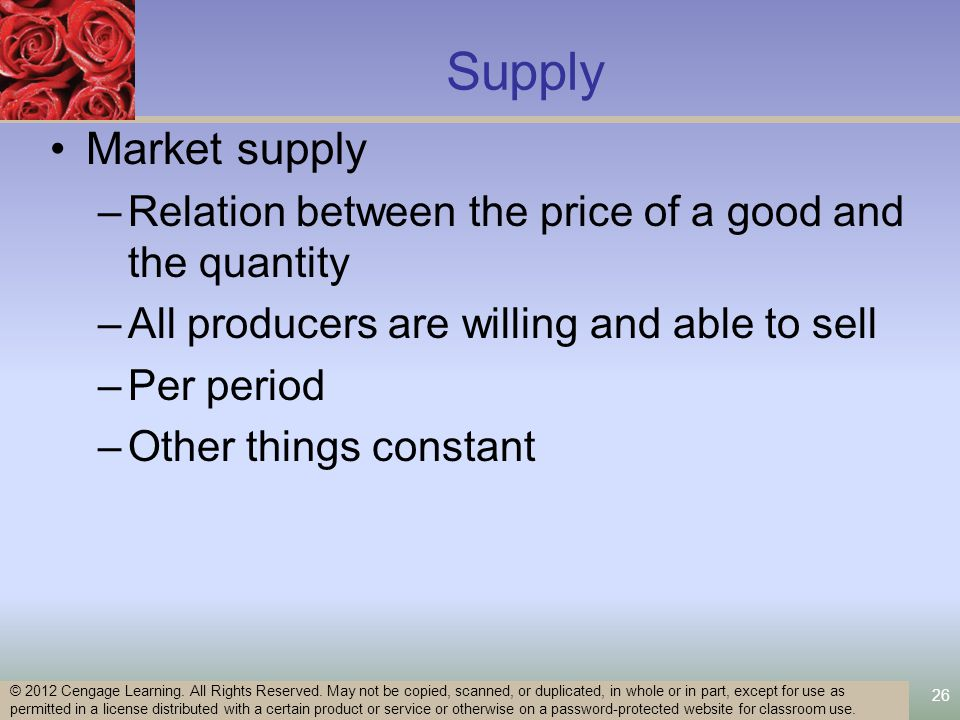 26 Supply Market supply –Relation between the price of a good and the quantity –All producers are willing and able to sell –Per period –Other things constant © 2012 Cengage Learning.