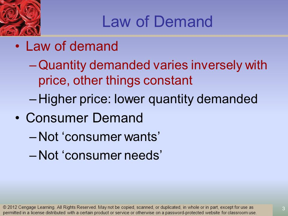 3 Law of Demand Law of demand –Quantity demanded varies inversely with price, other things constant –Higher price: lower quantity demanded Consumer Demand –Not consumer wants –Not consumer needs © 2012 Cengage Learning.