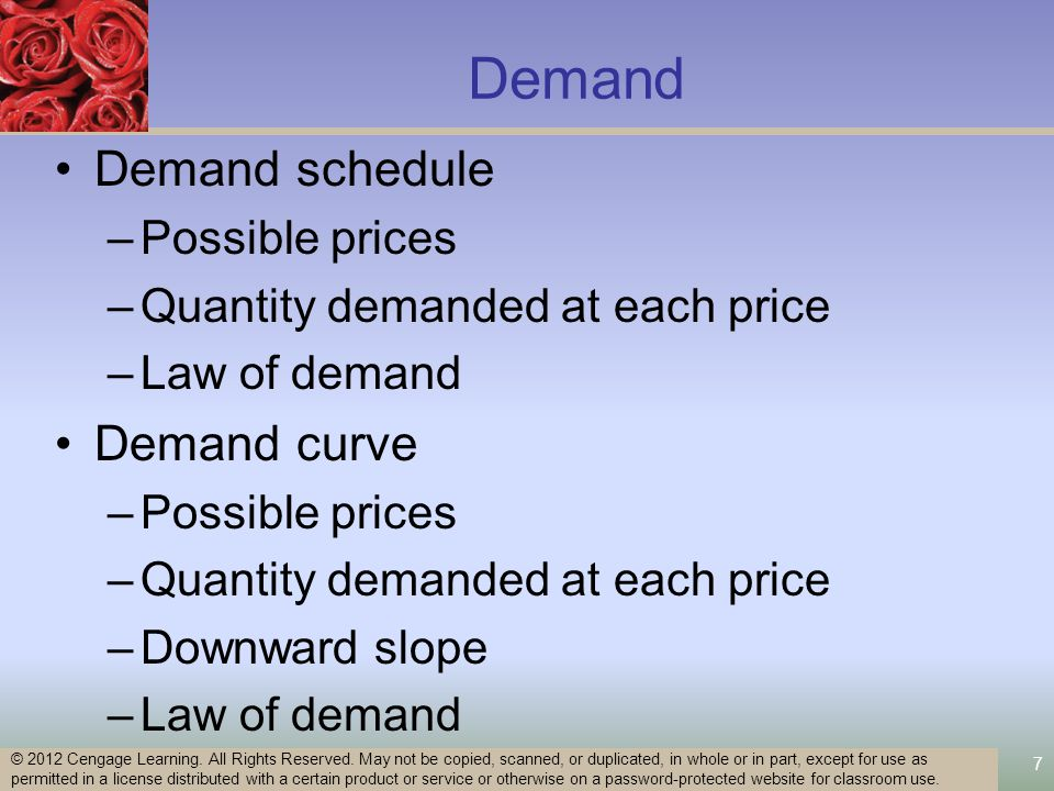 7 Demand Demand schedule –Possible prices –Quantity demanded at each price –Law of demand Demand curve –Possible prices –Quantity demanded at each price –Downward slope –Law of demand © 2012 Cengage Learning.