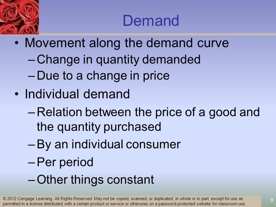 9 Demand Movement along the demand curve –Change in quantity demanded –Due to a change in price Individual demand –Relation between the price of a good and the quantity purchased –By an individual consumer –Per period –Other things constant © 2012 Cengage Learning.