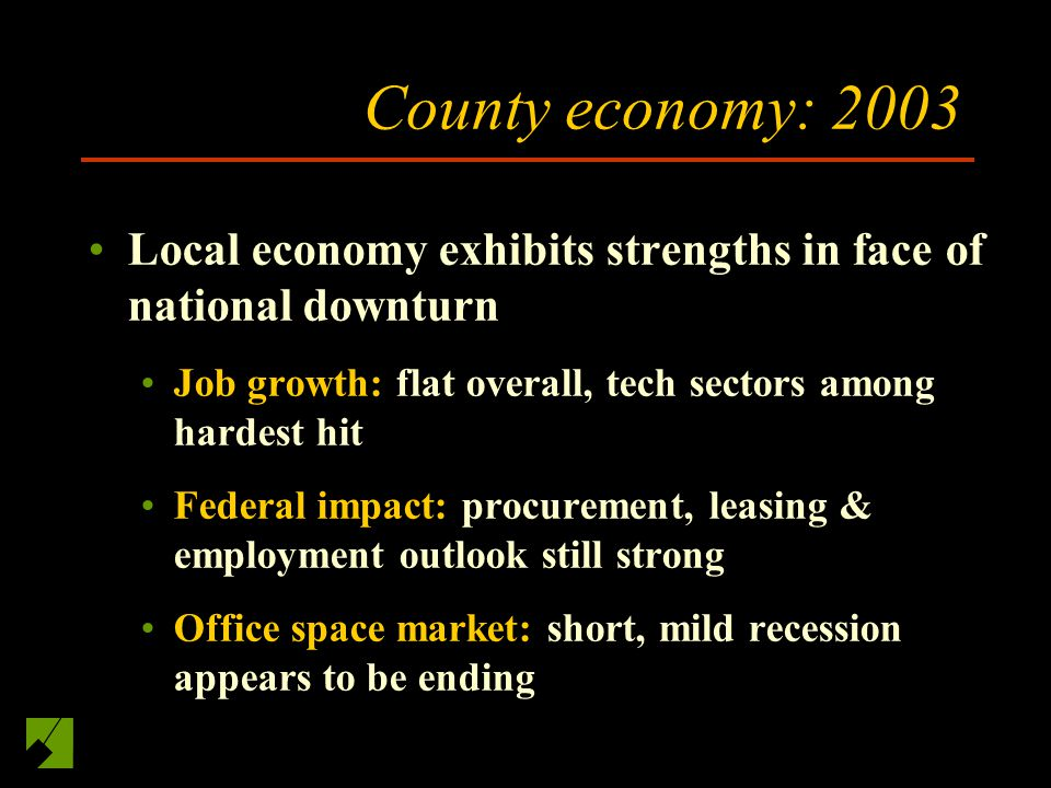 County economy: 2003 Local economy exhibits strengths in face of national downturn Job growth: flat overall, tech sectors among hardest hit Federal impact: procurement, leasing & employment outlook still strong Office space market: short, mild recession appears to be ending