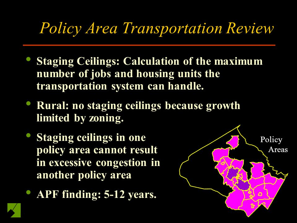 Policy Area Transportation Review Staging Ceilings: Calculation of the maximum number of jobs and housing units the transportation system can handle.
