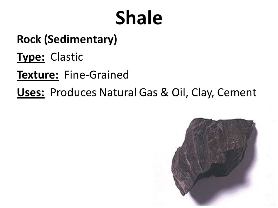 Shale Rock (Sedimentary) Type: Clastic Texture: Fine-Grained Uses: Produces Natural Gas & Oil, Clay, Cement