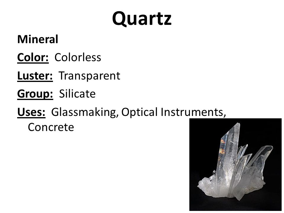 Quartz Mineral Color: Colorless Luster: Transparent Group: Silicate Uses: Glassmaking, Optical Instruments, Concrete