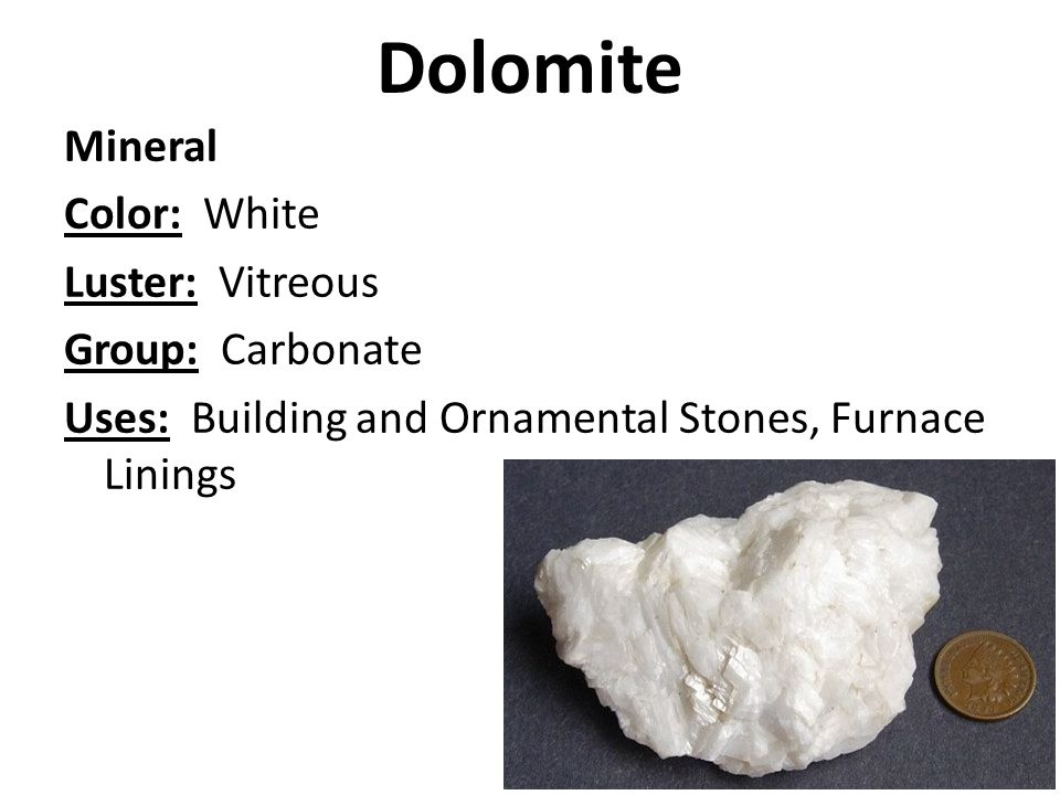 Dolomite Mineral Color: White Luster: Vitreous Group: Carbonate Uses: Building and Ornamental Stones, Furnace Linings