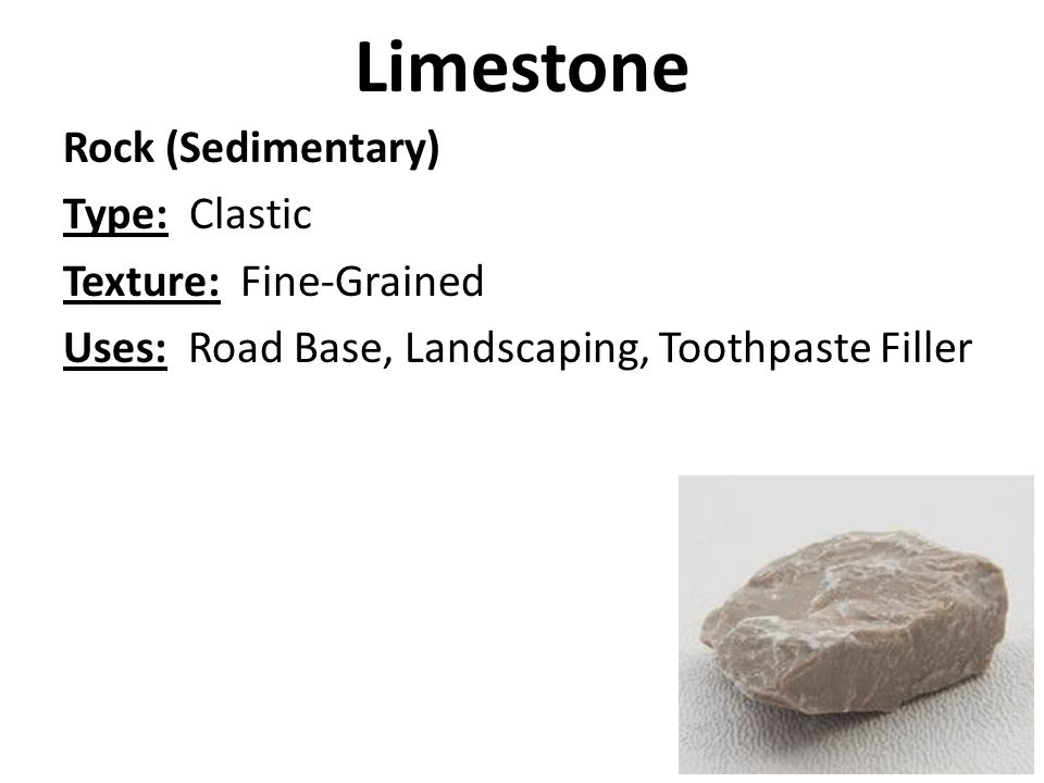 Limestone Rock (Sedimentary) Type: Clastic Texture: Fine-Grained Uses: Road Base, Landscaping, Toothpaste Filler
