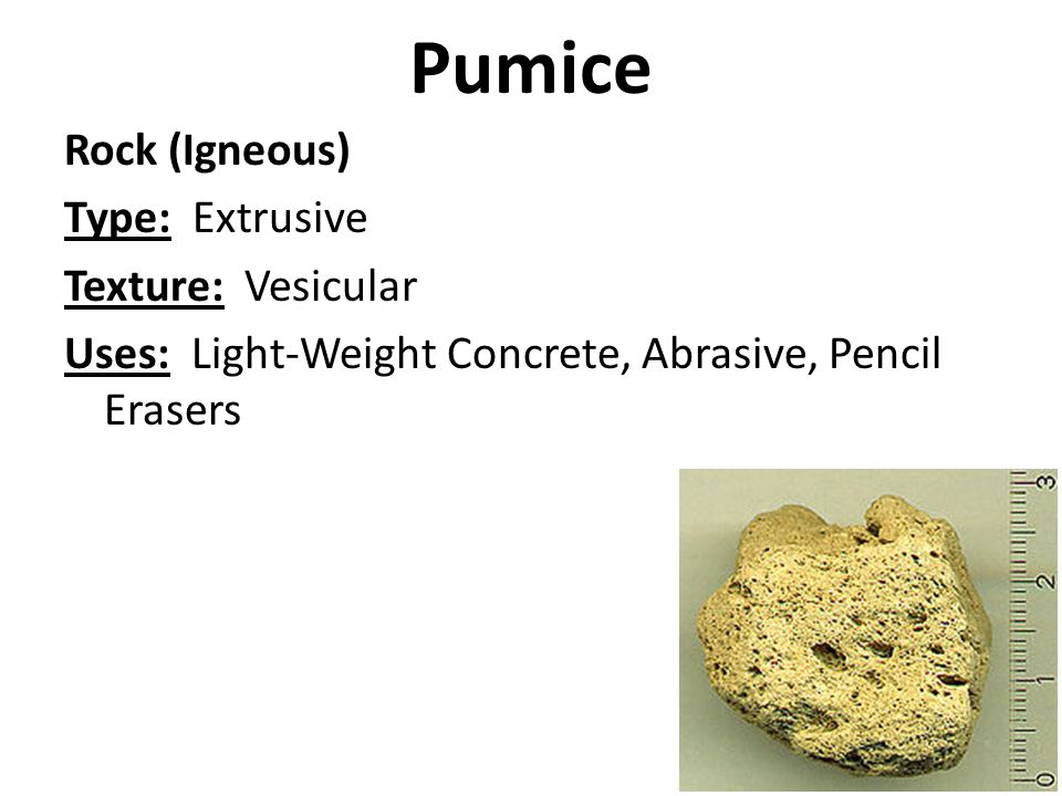 Pumice Rock (Igneous) Type: Extrusive Texture: Vesicular Uses: Light-Weight Concrete, Abrasive, Pencil Erasers
