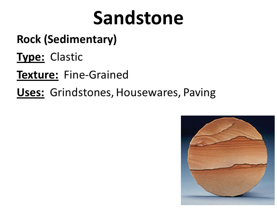 Sandstone Rock (Sedimentary) Type: Clastic Texture: Fine-Grained Uses: Grindstones, Housewares, Paving
