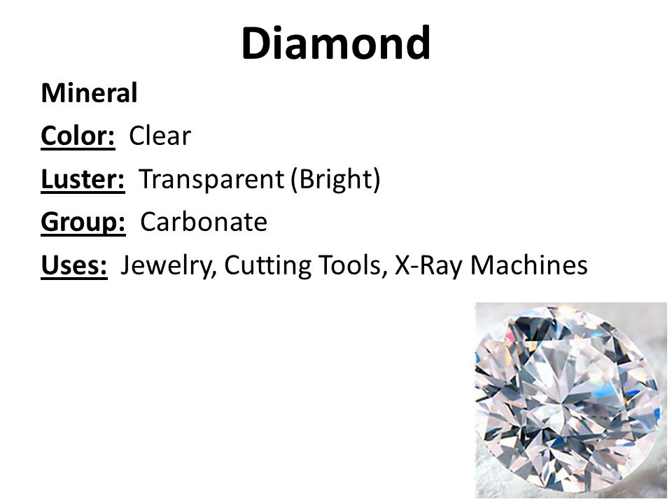 Diamond Mineral Color: Clear Luster: Transparent (Bright) Group: Carbonate Uses: Jewelry, Cutting Tools, X-Ray Machines