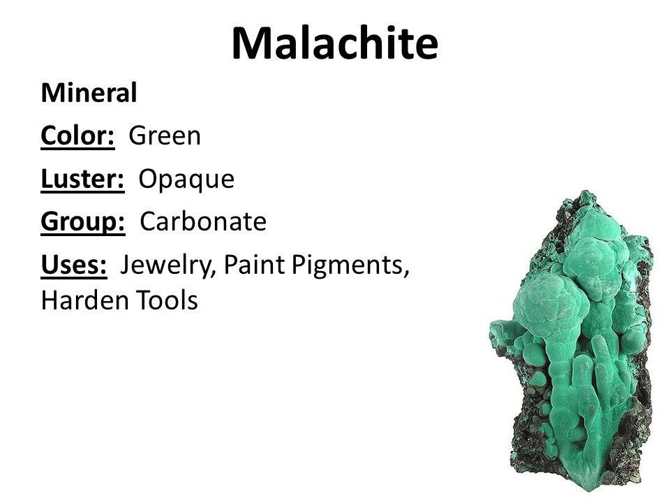 Malachite Mineral Color: Green Luster: Opaque Group: Carbonate Uses: Jewelry, Paint Pigments, Harden Tools