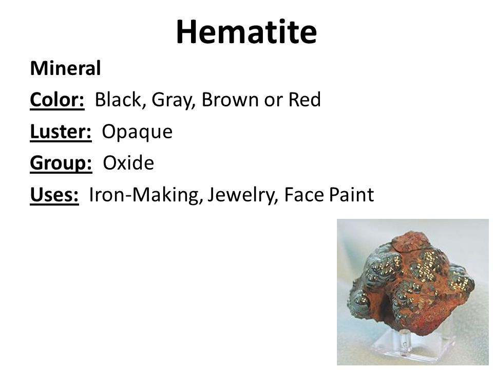 Hematite Mineral Color: Black, Gray, Brown or Red Luster: Opaque Group: Oxide Uses: Iron-Making, Jewelry, Face Paint